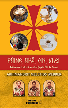 Paine, apa, vin, ulei - Trairea ortodoxa a celor Sapte Sfinte Taine/Arhimandrit Meletios Webber poza cate