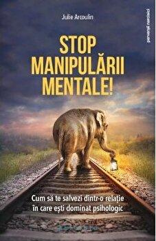 Stop manipularii mentale. Cum sa te salvezi dintr-o relatie in care esti dominat psihologic/Julie Arcoulin poza cate