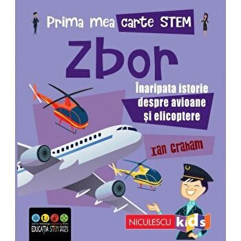 Prima mea carte STEM: ZBOR. Inaripata istorie despre avioane si elicoptere/Ian Graham
