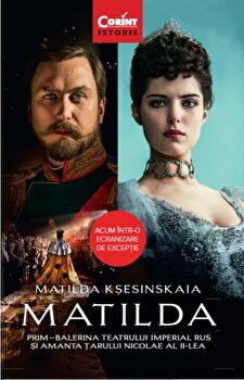 Matilda. Prim-Balerina Teatrului Imperial Rus si amanta Tarului Nicolae al II-lea/Matilda Ksesinskaia imagine elefant.ro 2021-2022
