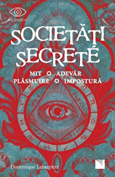 Societati secrete. Mit, adevar, plasmuire, impostura/Dominique Labarriere imagine elefant.ro 2021-2022