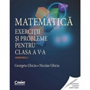 Matematica. Exercitii si probleme pentru clasa a V-a. Semestrul 1/Georgeta Ghiciu, Niculae Ghiciu
