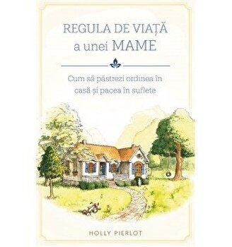 Regula de viata a unei MAME. Cum sa pastrezi ordinea in casa si pacea in suflete/Holly Pierlot imagine elefant.ro
