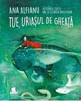 Tue, uriasul de gheata/Ana Alfianu