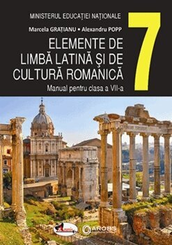 Elemente de limba latina si de cultura romanica. Manual cls a VII-a/Marcela Gratianu, Alexandru Pop