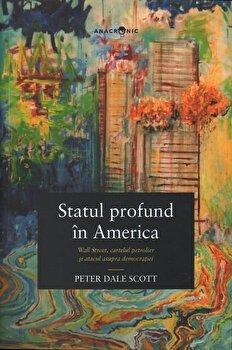 Statul profund in America. Wall Street, cartelul petrolier si atacul asupra democratiei/Peter Dale Scott