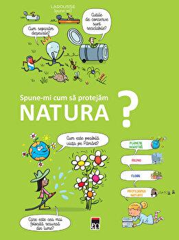 Spune-mi cum sa protejam natura?/Larousse