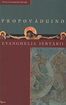 Propovaduind Evanghelia iertarii/Constantin Necula imagine elefant.ro