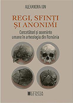 Regi, sfinti si anonimi. Cercetatori si oseminte umane in arheologia din Romania/Alexandra Ion