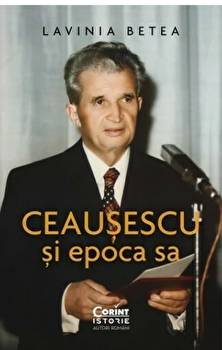 Ceausescu si epoca sa/Lavinia Betea