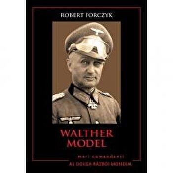 Walther Model. Mari comandanti in Al Doilea Razboi Mondial/Robert Forczyk poza cate