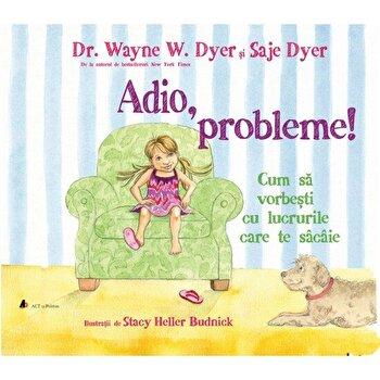 Adio, probleme! Cum sa vorbesti cu lucrurile care te sacaie - Carte/Wayne W. Dyer, Saje Dyer imagine