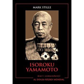 Isoroku Yamamoto. Mari comandanti in Al Doilea Razboi Mondial/Mark Stille imagine elefant.ro 2021-2022
