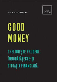 Good Money: Cheltuieste prudent. Imbunatateste-ti situatia financiara/Nathalie Spencer imagine elefant.ro 2021-2022