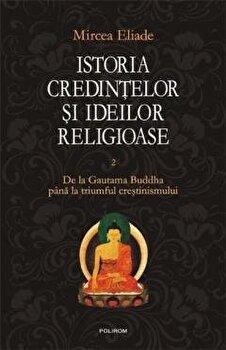 Istoria credintelor si ideilor religioase. De la Gautama Buddha pana la triumful crestinismului. Vol. II/Mircea Eliade imagine elefant.ro 2021-2022