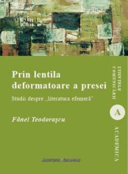 Prin lentila deformatoare a presei - Studii despre literatura efemera/Fanel Teodorascu imagine elefant.ro 2021-2022