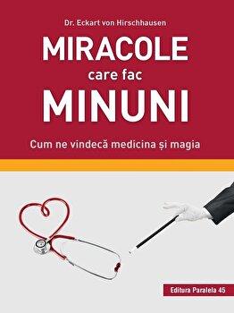 Miracole care fac minuni. Cum ne vindeca medicina si magia/Dr. Eckart Von Hirschhause imagine