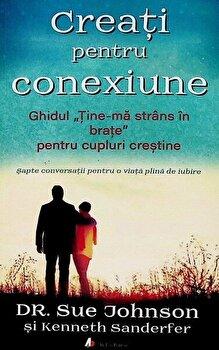 Creati pentru conexiune. Ghidul Tine-ma strans in brate pentru cupluri crestine - Carte/Sue Johnson, Kenneth Sanderfer imagine