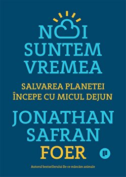 Noi suntem vremea. Salvarea planetei incepe cu micul dejun/Jonathan Safran Foer imagine elefant.ro 2021-2022