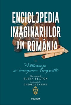 Enciclopedia imaginariilor din Romania. Vol. II: Patrimoniu si imaginar lingvistic/Elena Platon imagine elefant.ro 2021-2022