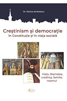 Crestinism si democratie in Constitutie si in viata sociala. Viata, libertatea, credinta, familia, neamul/Dr. Marius Andreescu poza cate