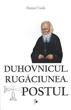 Duhovnicul. Rugaciunea. Postul - Editia a treia, revazuta, si adaugita/Danion Vasile