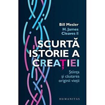 Scurta istorie a creatiei, stiinta si cautarea originii vietii/Bill Mesler, Cleaves Ii, H. James imagine elefant.ro 2021-2022