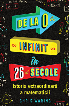 De la 0 la infinit in 26 de secole - istoria extraordinara a matematicii/Chris Waring imagine elefant.ro 2021-2022