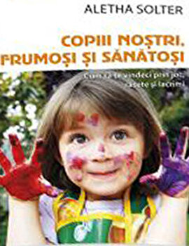 Copiii nostri, frumosi si sanatosi - Cum sa te vindeci prin joc, rasete si lacrimi/Aletha Solter imagine elefant.ro 2021-2022