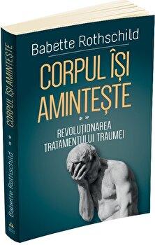 Corpul isi aminteste - Revolutionarea tratamentului traumei - vol.II/Babette Rothschild poza cate