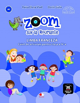 Zoom sur la Roumanie. Limba franceza. Caiet de activitati pentru clasa a IV-a/***