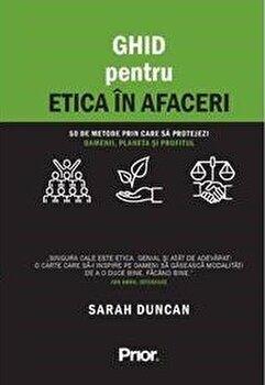 Ghid pentru etica in afaceri. 50 de metode prin care sa protejezi oamenii, planeta si profitul/Sarah Duncan imagine