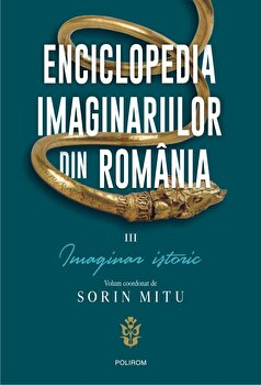 Enciclopedia imaginariilor din Romania. Vol. III: Imaginar istoric/Sorin Mitu imagine elefant.ro 2021-2022