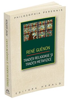 Traditii religioase si traditii metafizice/Rene Guenon imagine elefant.ro 2021-2022