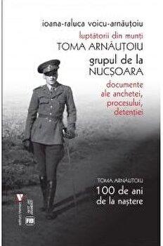 Luptatorii din munti. Toma Arnautoiu (editia III)/Ioana-Raluca Voicu-Arnautoiu
