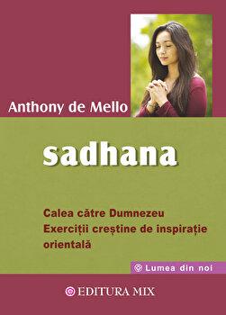 Sadhana. Calea catre Dumnezeu. Exercitii crestine de inspiratie orientala/Anthony de Mello