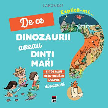 Explica-mi de ce dinozaurii aveau dinti mari/Larrousse