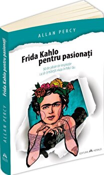 Frida Kahlo pentru pasionati - 60 de pilule de inspiratie ca sa-ti traiesti viata în felul tau/Allan Percy imagine elefant.ro 2021-2022