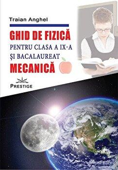 Ghid de fizica pentru clasa a IX - a si bacalaureat - Mecanica/Traian Anghel