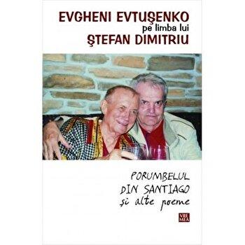 Evtuseko pe limba lui Stefan Dimitriu Porumbelul din Santiago si alte poeme/Evtusenko Evgheni imagine