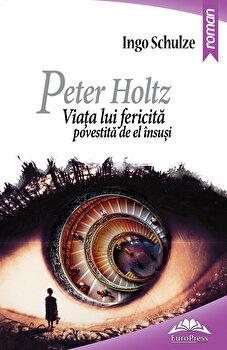 Peter Holtz. Viata lui fericita povestita de el insusi/Ingo Schulze imagine elefant.ro 2021-2022