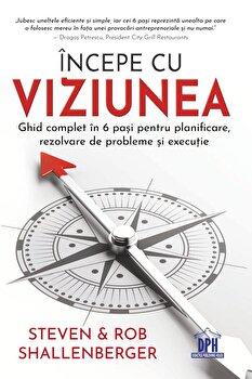INCEPE CU VIZIUNEA - Ghid complet in 6 pasi pentru planificare, rezolvare de probleme si executie/Steven, Rob Shallenberger imagine elefant.ro 2021-2022