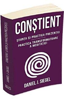 Constient - Stiinta si practica prezentei - Practica transformatoare a meditatiei/Daniel J. Siegel imagine elefant.ro 2021-2022