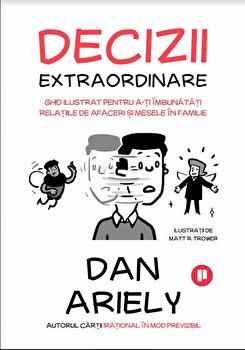 Decizii extraordinare. Ghid ilustrat pentru a-ti imbunatati relatiile de afaceri si mesele in familie. Secretele admiterii la universitati de top/Dan Ariely imagine elefant.ro 2021-2022