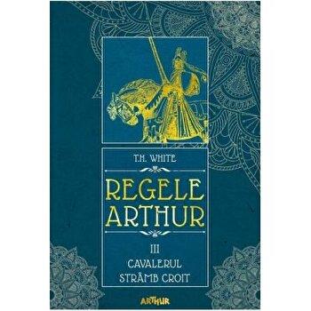 Regele Arthur 3-Cavalerul stramb croit/T.H. White