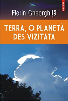 Terra, o planeta des vizitata/Florin Gheorghita poza cate