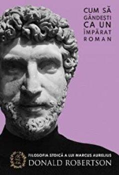 Cum sa gandesti ca un imparat roman. Filosofia stoica a lui Marcus Aurelius/Donald Robertson imagine elefant.ro 2021-2022
