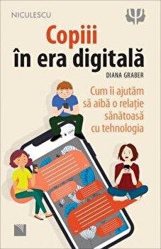 Copiii in era digitala. Cum ii ajutam sa aiba o relatie sanatoasa cu tehnologia/Diana Graber imagine elefant.ro 2021-2022