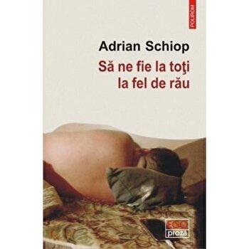 Sa ne fie la toti la fel de rau/Adrian Schiop imagine