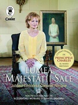 Lumea Majestatii Sale. Jubileul Custodelui Coroanei Romane/Coord. Alexandru Muraru, Daniel Sandru